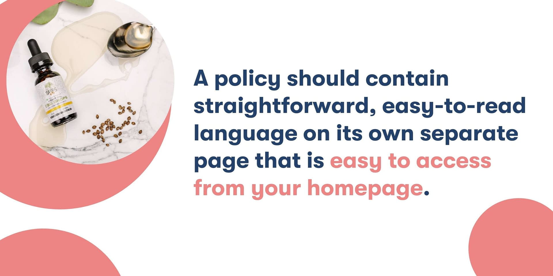 A policy should be easy-to-understand on a page that is easy to access from homepage